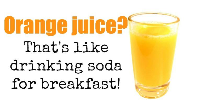 Orange juice? That's like drinking soda for breakfast!