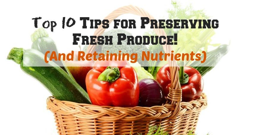 Top 10 Tips for Preserving Fresh Produce! (And Retaining Nutrients)